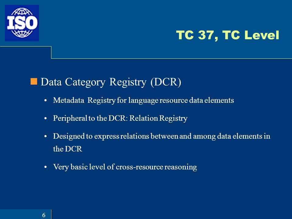 6 TC 37, TC Level Data Category Registry (DCR) Metadata Registry for language resource data elements Peripheral to the DCR: Relation Registry Designed