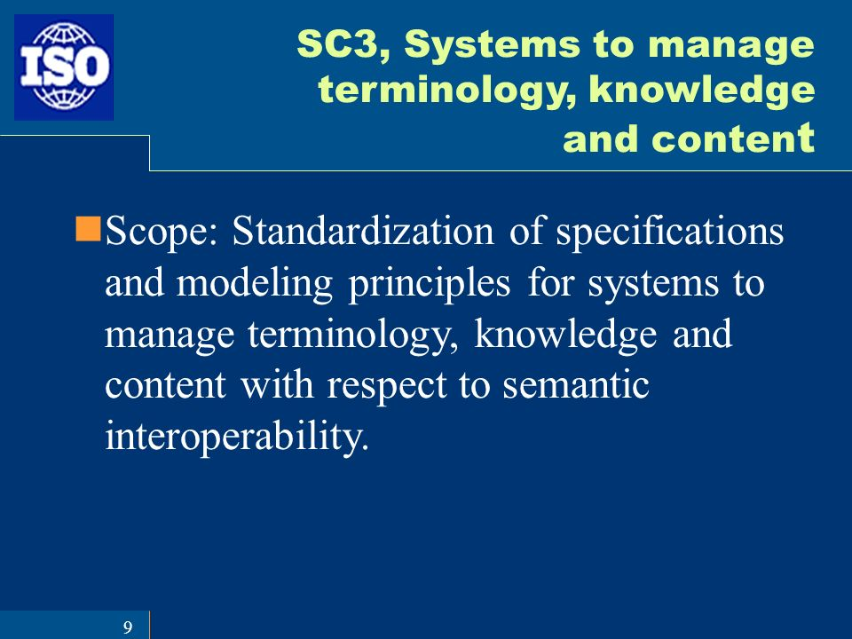9 SC3, Systems to manage terminology, knowledge and conten t Scope: Standardization of specifications and modeling principles for systems to manage terminology, knowledge and content with respect to semantic interoperability.