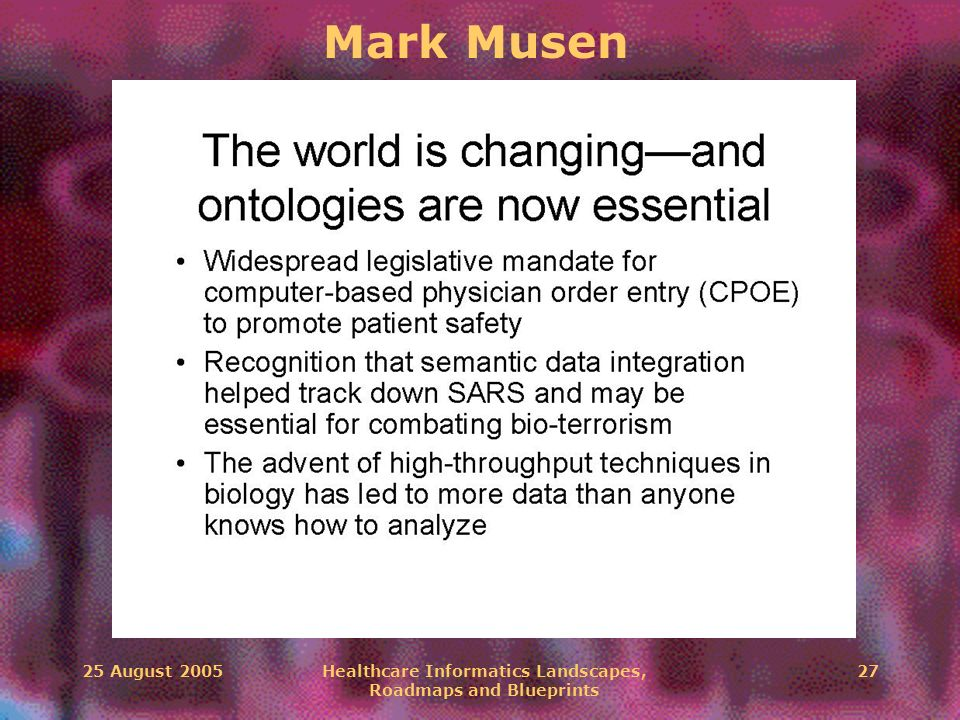 25 August 2005Healthcare Informatics Landscapes, Roadmaps and Blueprints 27 Mark Musen