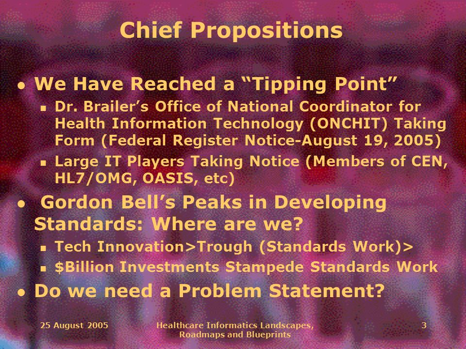 25 August 2005Healthcare Informatics Landscapes, Roadmaps and Blueprints 3 Chief Propositions l We Have Reached a Tipping Point n Dr. Brailers Office