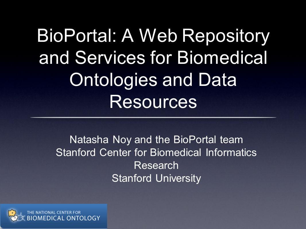 BioPortal: A Web Repository and Services for Biomedical Ontologies and Data Resources Natasha Noy and the BioPortal team Stanford Center for Biomedical Informatics Research Stanford University
