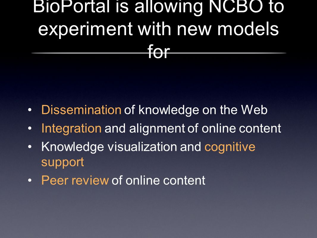 BioPortal is allowing NCBO to experiment with new models for Dissemination of knowledge on the Web Integration and alignment of online content Knowled
