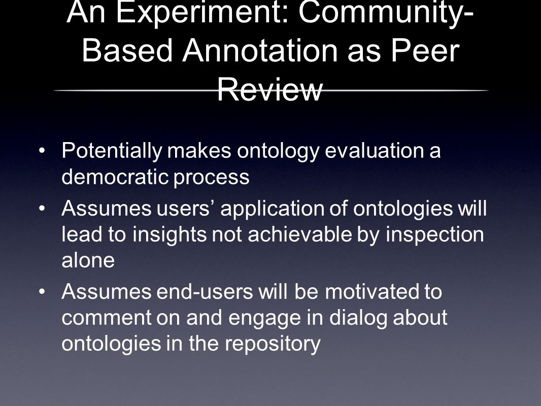 An Experiment: Community- Based Annotation as Peer Review Potentially makes ontology evaluation a democratic process Assumes users application of ontologies will lead to insights not achievable by inspection alone Assumes end-users will be motivated to comment on and engage in dialog about ontologies in the repository
