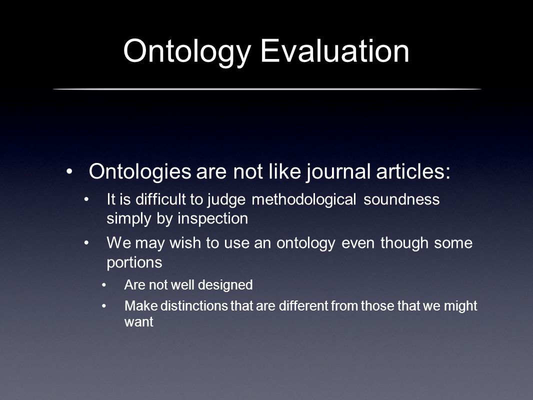 Ontology Evaluation Ontologies are not like journal articles: It is difficult to judge methodological soundness simply by inspection We may wish to us
