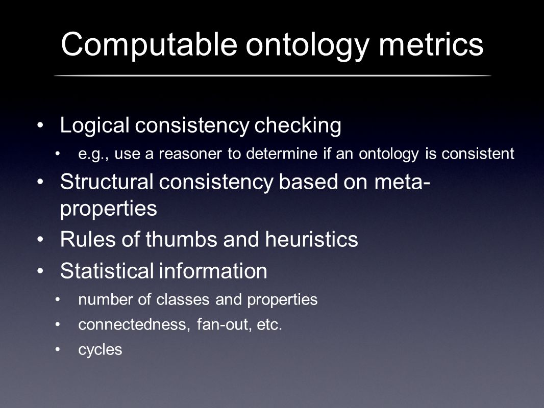Computable ontology metrics Logical consistency checking e.g., use a reasoner to determine if an ontology is consistent Structural consistency based o