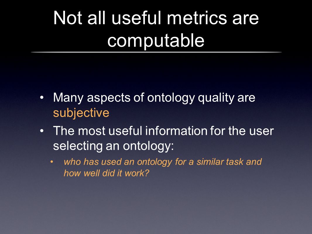 Not all useful metrics are computable Many aspects of ontology quality are subjective The most useful information for the user selecting an ontology: