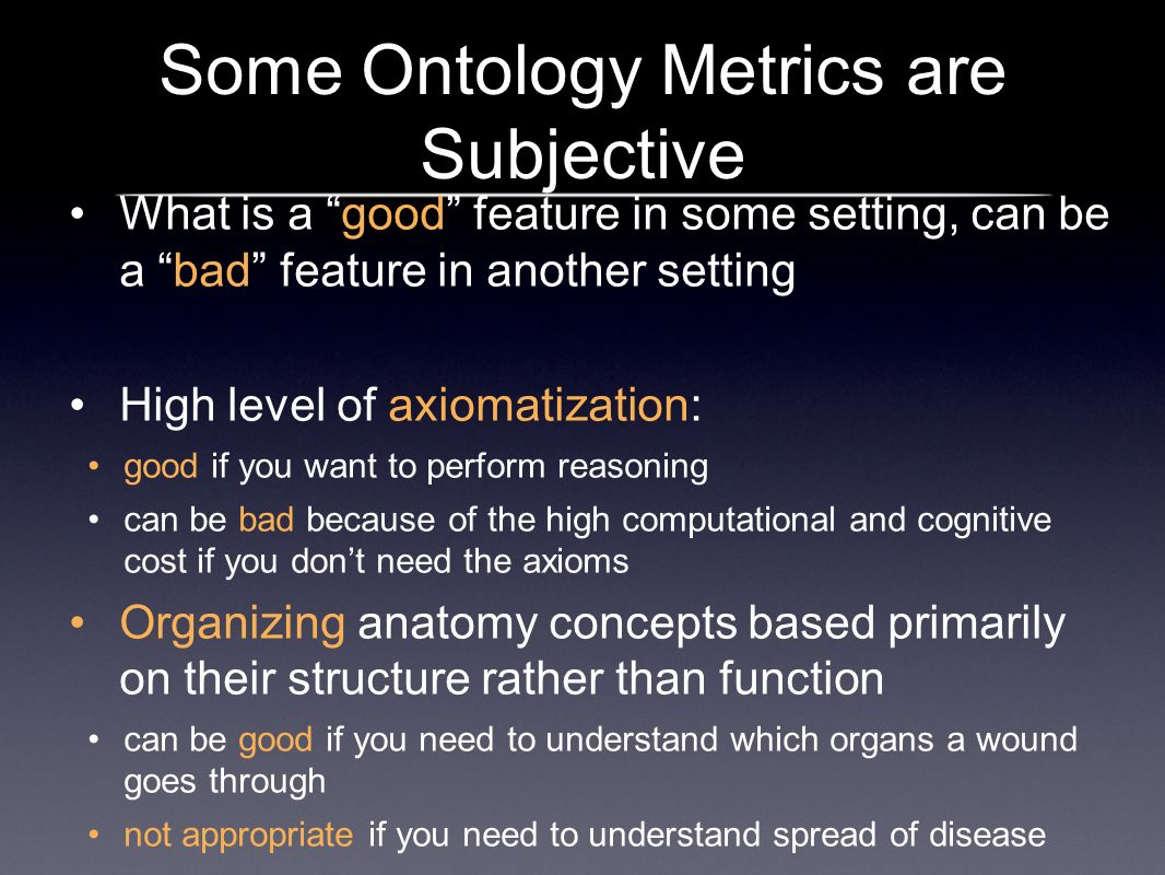 Some Ontology Metrics are Subjective What is a good feature in some setting, can be a bad feature in another setting High level of axiomatization: good if you want to perform reasoning can be bad because of the high computational and cognitive cost if you dont need the axioms Organizing anatomy concepts based primarily on their structure rather than function can be good if you need to understand which organs a wound goes through not appropriate if you need to understand spread of disease