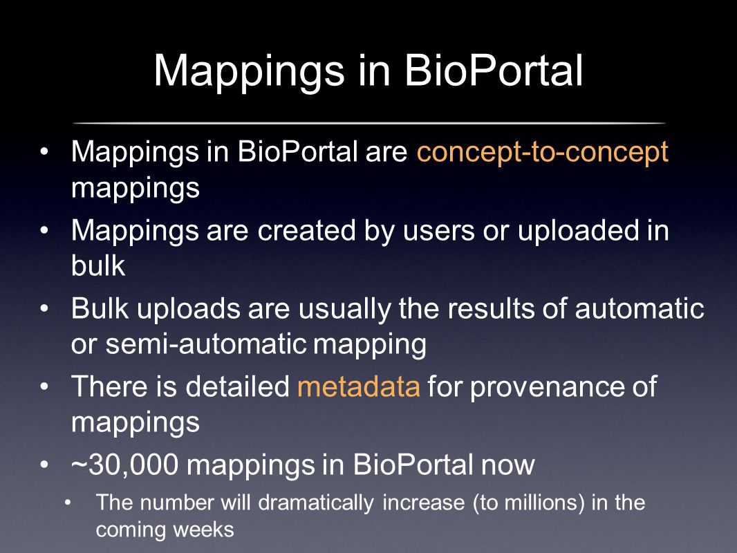 Mappings in BioPortal Mappings in BioPortal are concept-to-concept mappings Mappings are created by users or uploaded in bulk Bulk uploads are usually the results of automatic or semi-automatic mapping There is detailed metadata for provenance of mappings ~30,000 mappings in BioPortal now The number will dramatically increase (to millions) in the coming weeks