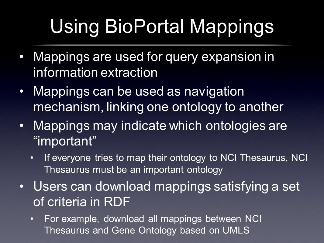 Using BioPortal Mappings Mappings are used for query expansion in information extraction Mappings can be used as navigation mechanism, linking one ontology to another Mappings may indicate which ontologies are important If everyone tries to map their ontology to NCI Thesaurus, NCI Thesaurus must be an important ontology Users can download mappings satisfying a set of criteria in RDF For example, download all mappings between NCI Thesaurus and Gene Ontology based on UMLS