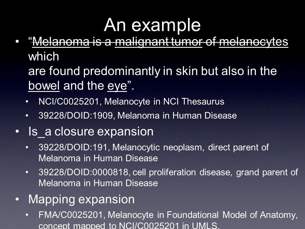 An example Melanoma is a malignant tumor of melanocytes which are found predominantly in skin but also in the bowel and the eye.