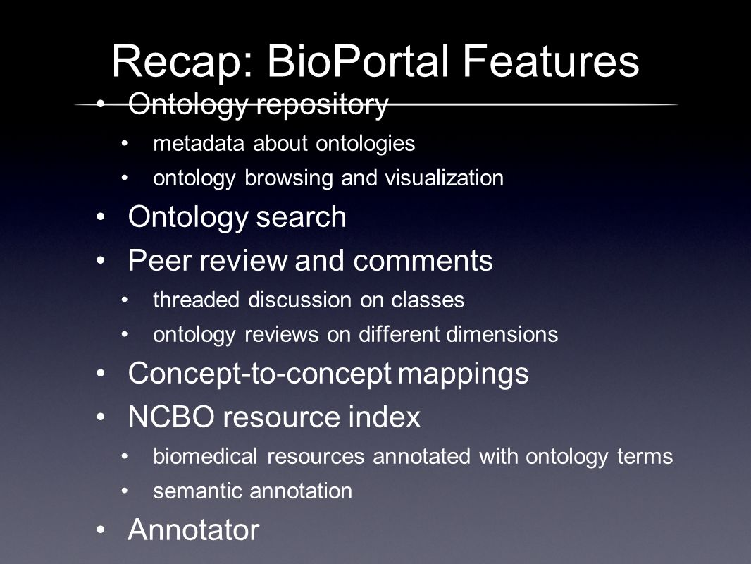 Recap: BioPortal Features Ontology repository metadata about ontologies ontology browsing and visualization Ontology search Peer review and comments t
