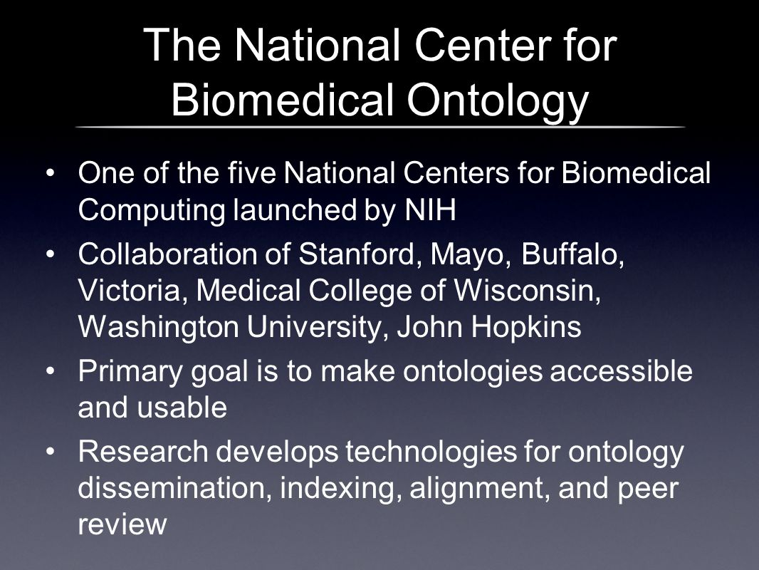 The National Center for Biomedical Ontology One of the five National Centers for Biomedical Computing launched by NIH Collaboration of Stanford, Mayo, Buffalo, Victoria, Medical College of Wisconsin, Washington University, John Hopkins Primary goal is to make ontologies accessible and usable Research develops technologies for ontology dissemination, indexing, alignment, and peer review