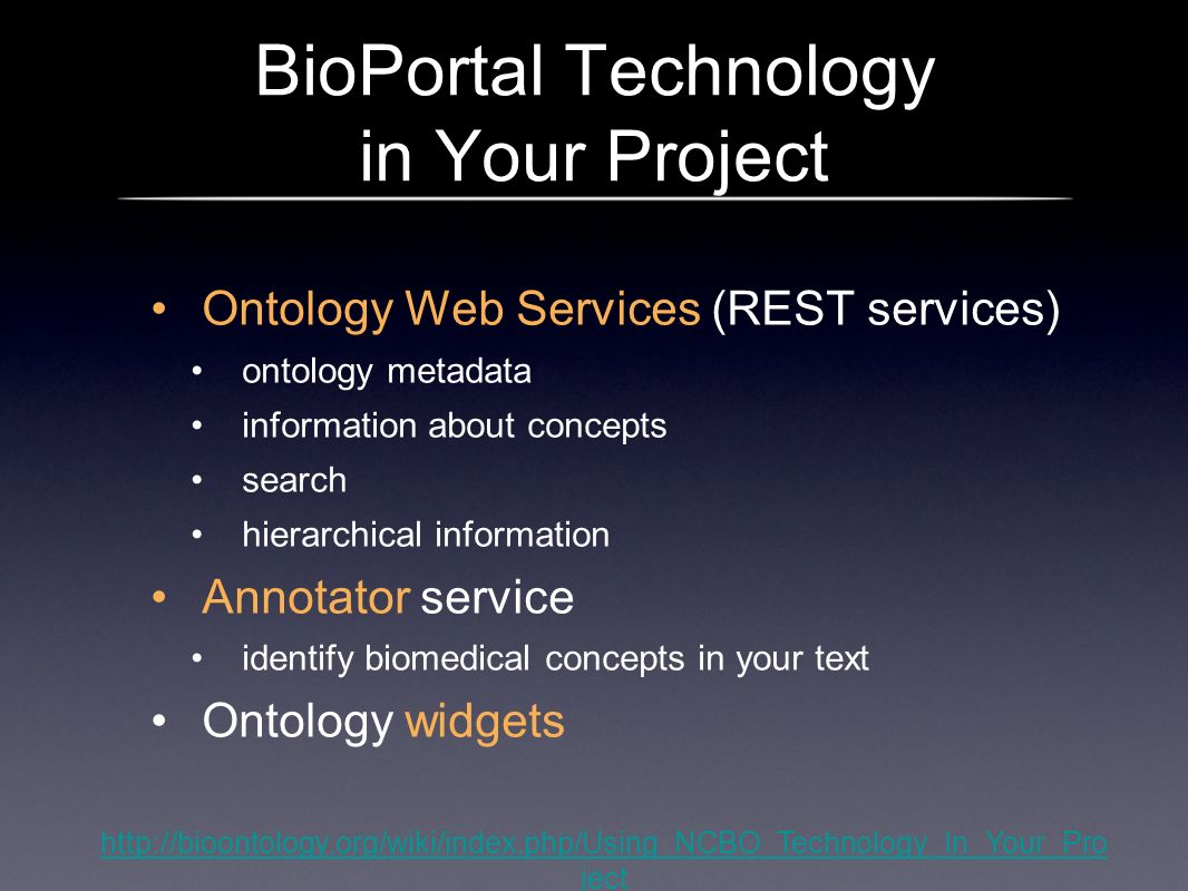 BioPortal Technology in Your Project Ontology Web Services (REST services) ontology metadata information about concepts search hierarchical information Annotator service identify biomedical concepts in your text Ontology widgets http://bioontology.org/wiki/index.php/Using_NCBO_Technology_In_Your_Pro ject