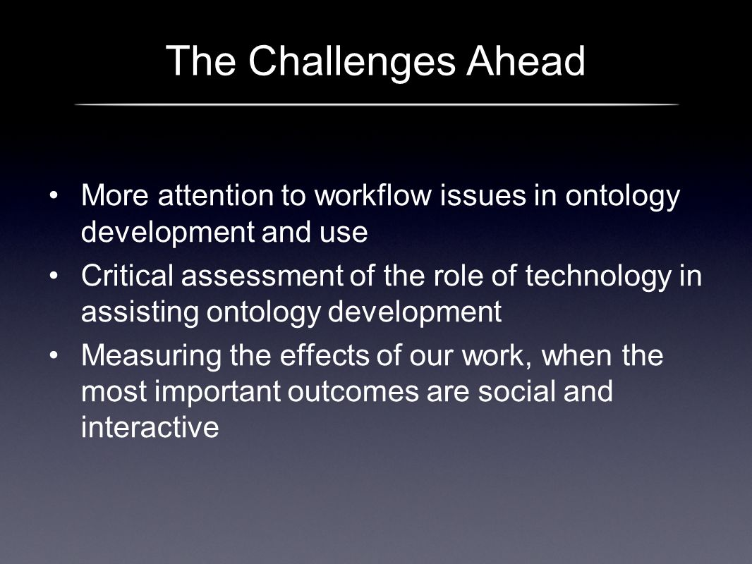 The Challenges Ahead More attention to workflow issues in ontology development and use Critical assessment of the role of technology in assisting onto