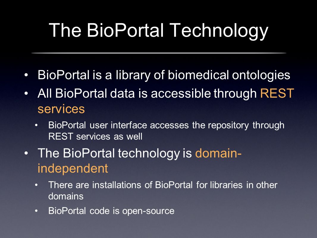 The BioPortal Technology BioPortal is a library of biomedical ontologies All BioPortal data is accessible through REST services BioPortal user interface accesses the repository through REST services as well The BioPortal technology is domain- independent There are installations of BioPortal for libraries in other domains BioPortal code is open-source