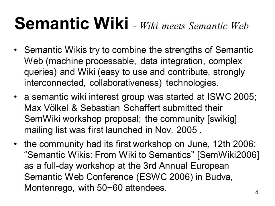 4 Semantic Wiki - Wiki meets Semantic Web Semantic Wikis try to combine the strengths of Semantic Web (machine processable, data integration, complex queries) and Wiki (easy to use and contribute, strongly interconnected, collaborativeness) technologies.