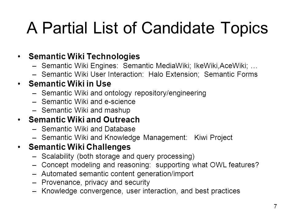 7 A Partial List of Candidate Topics Semantic Wiki Technologies –Semantic Wiki Engines: Semantic MediaWiki; IkeWiki,AceWiki; … –Semantic Wiki User Interaction: Halo Extension; Semantic Forms Semantic Wiki in Use –Semantic Wiki and ontology repository/engineering –Semantic Wiki and e-science –Semantic Wiki and mashup Semantic Wiki and Outreach –Semantic Wiki and Database –Semantic Wiki and Knowledge Management: Kiwi Project Semantic Wiki Challenges –Scalability (both storage and query processing) –Concept modeling and reasoning: supporting what OWL features.