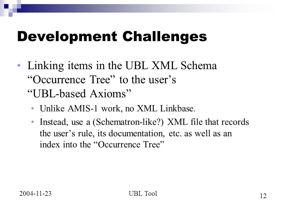 12 UBL Tool2004-11-23 Development Challenges Linking items in the UBL XML Schema Occurrence Tree to the users UBL-based Axioms Unlike AMIS-1 work, no