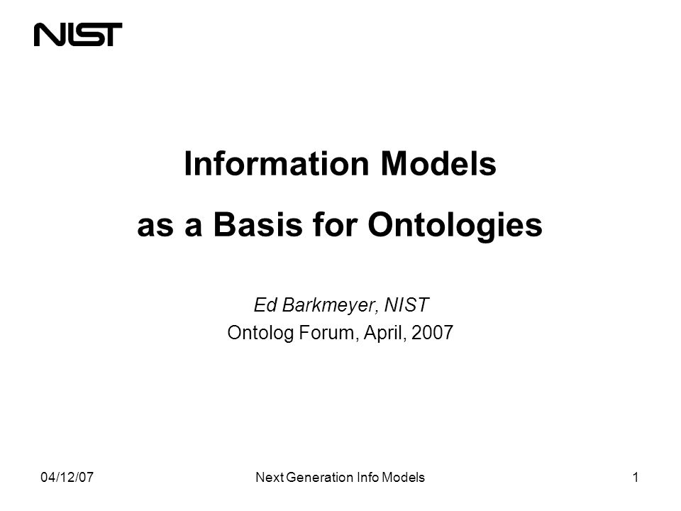 04/12/07Next Generation Info Models1 Information Models as a Basis for Ontologies Ed Barkmeyer, NIST Ontolog Forum, April, 2007