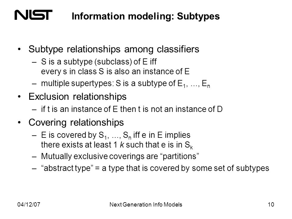 04/12/07Next Generation Info Models10 Information modeling: Subtypes Subtype relationships among classifiers –S is a subtype (subclass) of E iff every s in class S is also an instance of E –multiple supertypes: S is a subtype of E 1,..., E n Exclusion relationships –if t is an instance of E then t is not an instance of D Covering relationships –E is covered by S 1,..., S n iff e in E implies there exists at least 1 k such that e is in S k –Mutually exclusive coverings are partitions –abstract type = a type that is covered by some set of subtypes