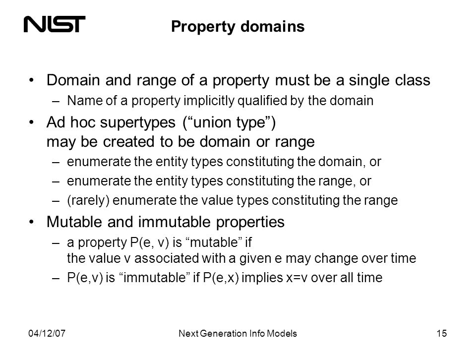 04/12/07Next Generation Info Models15 Property domains Domain and range of a property must be a single class –Name of a property implicitly qualified by the domain Ad hoc supertypes (union type) may be created to be domain or range –enumerate the entity types constituting the domain, or –enumerate the entity types constituting the range, or –(rarely) enumerate the value types constituting the range Mutable and immutable properties –a property P(e, v) is mutable if the value v associated with a given e may change over time –P(e,v) is immutable if P(e,x) implies x=v over all time