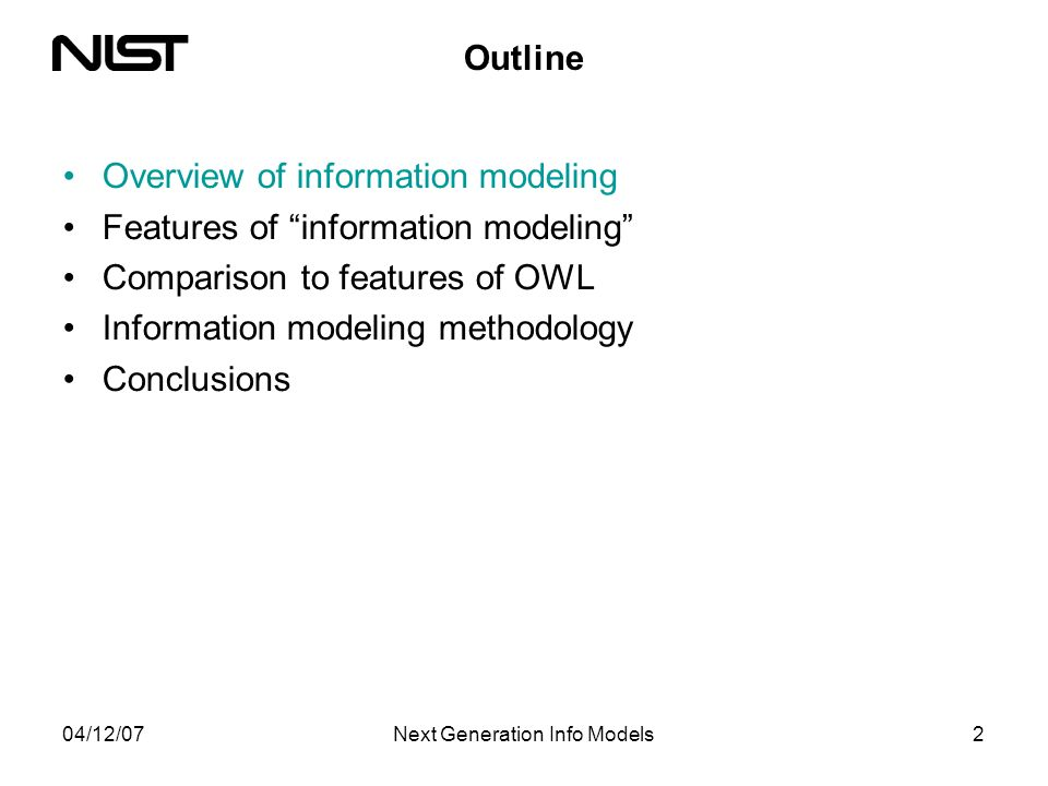 04/12/07Next Generation Info Models2 Outline Overview of information modeling Features of information modeling Comparison to features of OWL Information modeling methodology Conclusions