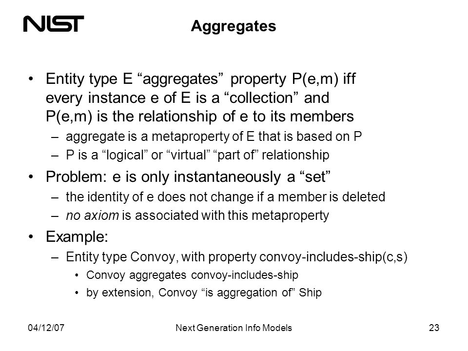 04/12/07Next Generation Info Models23 Aggregates Entity type E aggregates property P(e,m) iff every instance e of E is a collection and P(e,m) is the relationship of e to its members –aggregate is a metaproperty of E that is based on P –P is a logical or virtual part of relationship Problem: e is only instantaneously a set –the identity of e does not change if a member is deleted –no axiom is associated with this metaproperty Example: –Entity type Convoy, with property convoy-includes-ship(c,s) Convoy aggregates convoy-includes-ship by extension, Convoy is aggregation of Ship