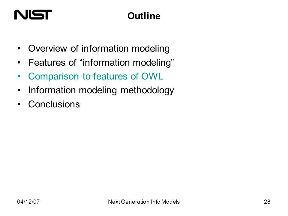 04/12/07Next Generation Info Models28 Outline Overview of information modeling Features of information modeling Comparison to features of OWL Information modeling methodology Conclusions