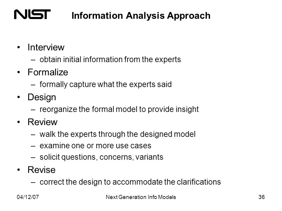 04/12/07Next Generation Info Models36 Information Analysis Approach Interview –obtain initial information from the experts Formalize –formally capture what the experts said Design –reorganize the formal model to provide insight Review –walk the experts through the designed model –examine one or more use cases –solicit questions, concerns, variants Revise –correct the design to accommodate the clarifications