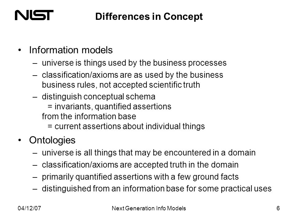 04/12/07Next Generation Info Models6 Differences in Concept Information models –universe is things used by the business processes –classification/axioms are as used by the business business rules, not accepted scientific truth –distinguish conceptual schema = invariants, quantified assertions from the information base = current assertions about individual things Ontologies –universe is all things that may be encountered in a domain –classification/axioms are accepted truth in the domain –primarily quantified assertions with a few ground facts –distinguished from an information base for some practical uses