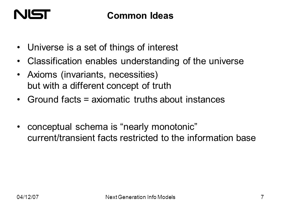 04/12/07Next Generation Info Models7 Common Ideas Universe is a set of things of interest Classification enables understanding of the universe Axioms (invariants, necessities) but with a different concept of truth Ground facts = axiomatic truths about instances conceptual schema is nearly monotonic current/transient facts restricted to the information base