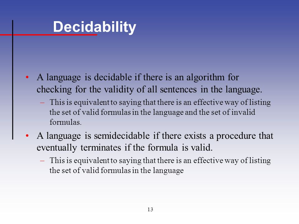 13 Decidability A language is decidable if there is an algorithm for checking for the validity of all sentences in the language.