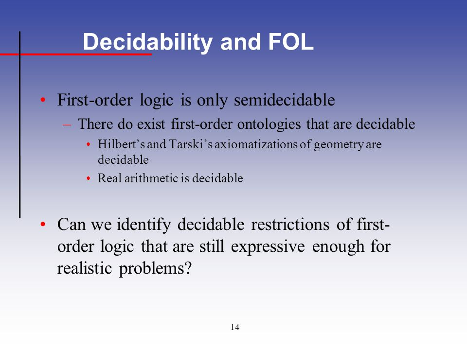 14 Decidability and FOL First-order logic is only semidecidable –There do exist first-order ontologies that are decidable Hilberts and Tarskis axiomatizations of geometry are decidable Real arithmetic is decidable Can we identify decidable restrictions of first- order logic that are still expressive enough for realistic problems?