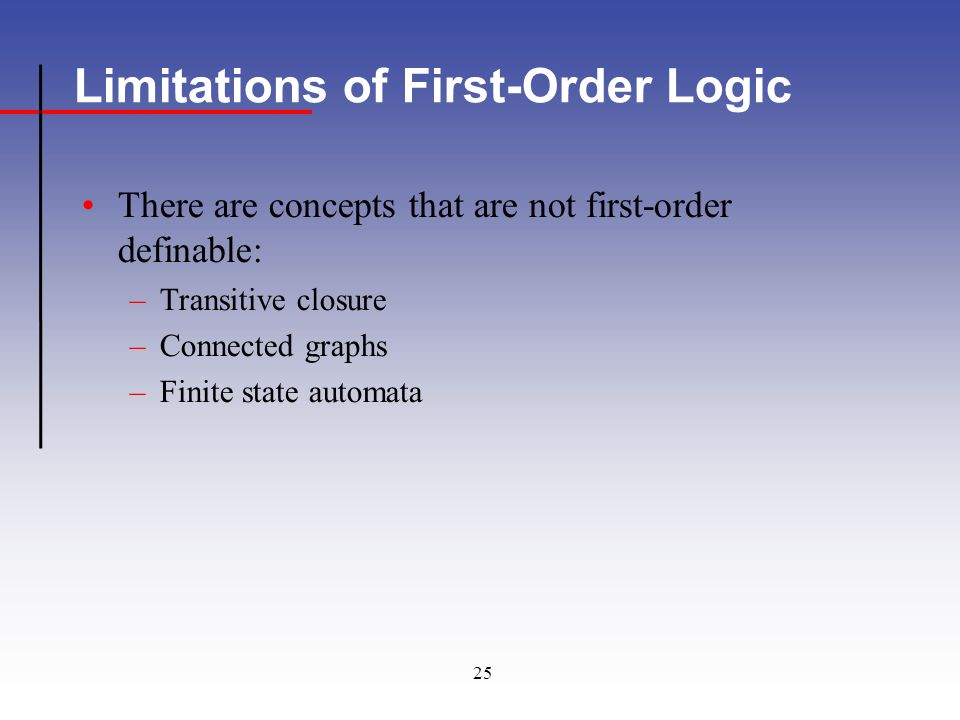25 Limitations of First-Order Logic There are concepts that are not first-order definable: –Transitive closure –Connected graphs –Finite state automata