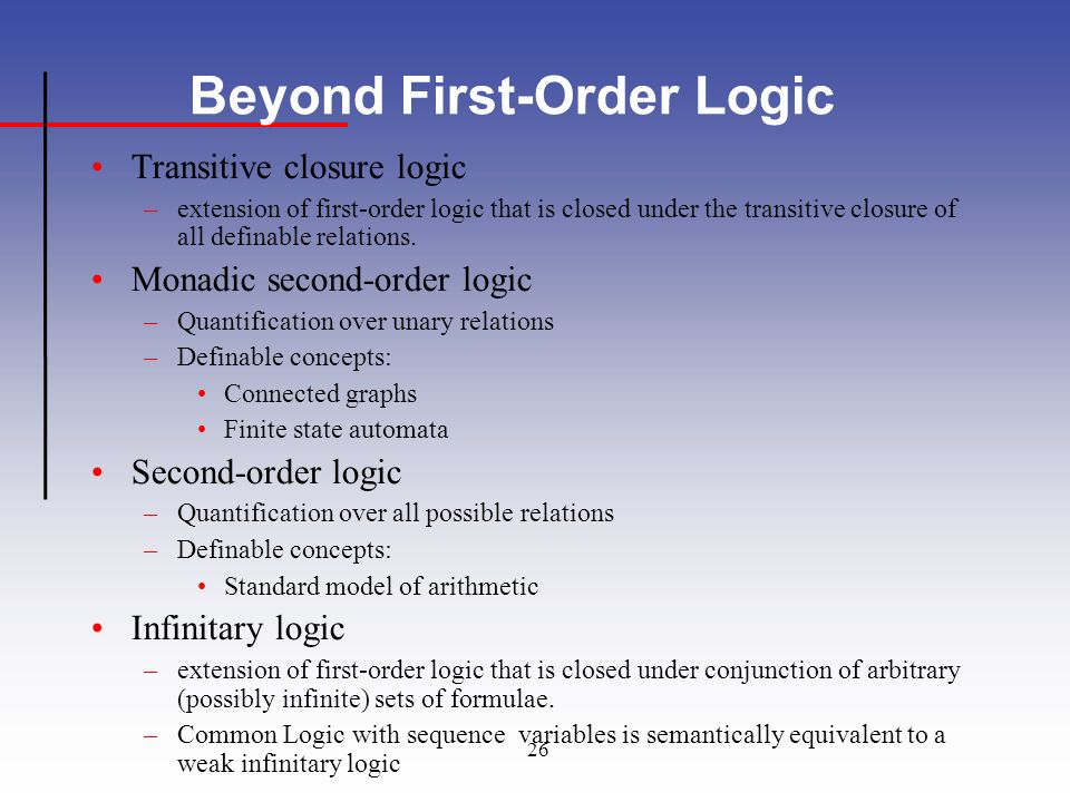 26 Beyond First-Order Logic Transitive closure logic –extension of first-order logic that is closed under the transitive closure of all definable relations.