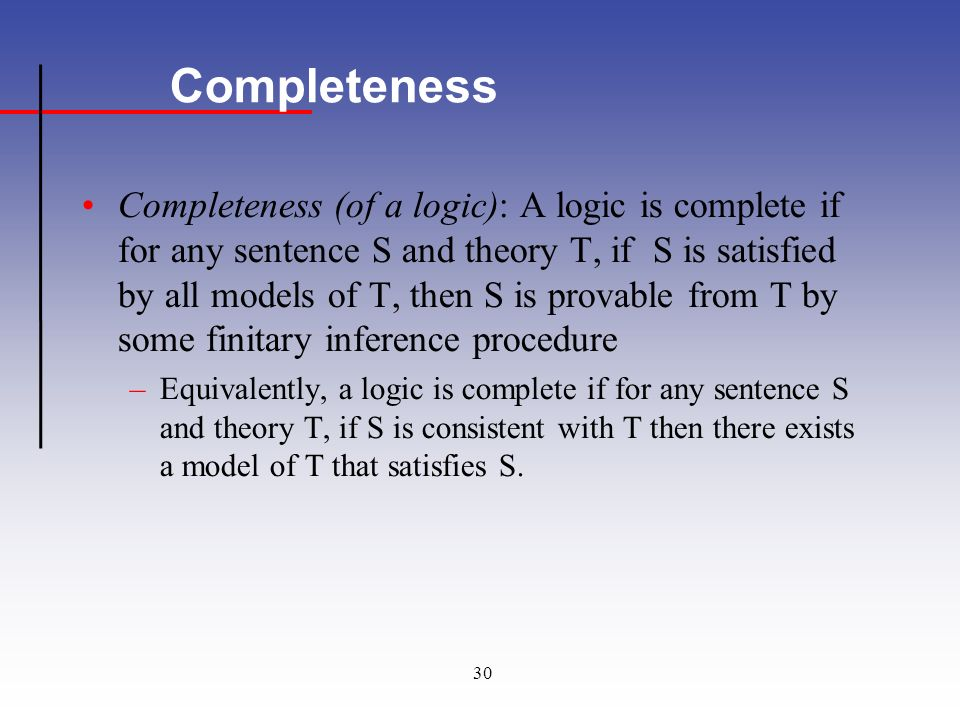 30 Completeness Completeness (of a logic): A logic is complete if for any sentence S and theory T, if S is satisfied by all models of T, then S is provable from T by some finitary inference procedure –Equivalently, a logic is complete if for any sentence S and theory T, if S is consistent with T then there exists a model of T that satisfies S.