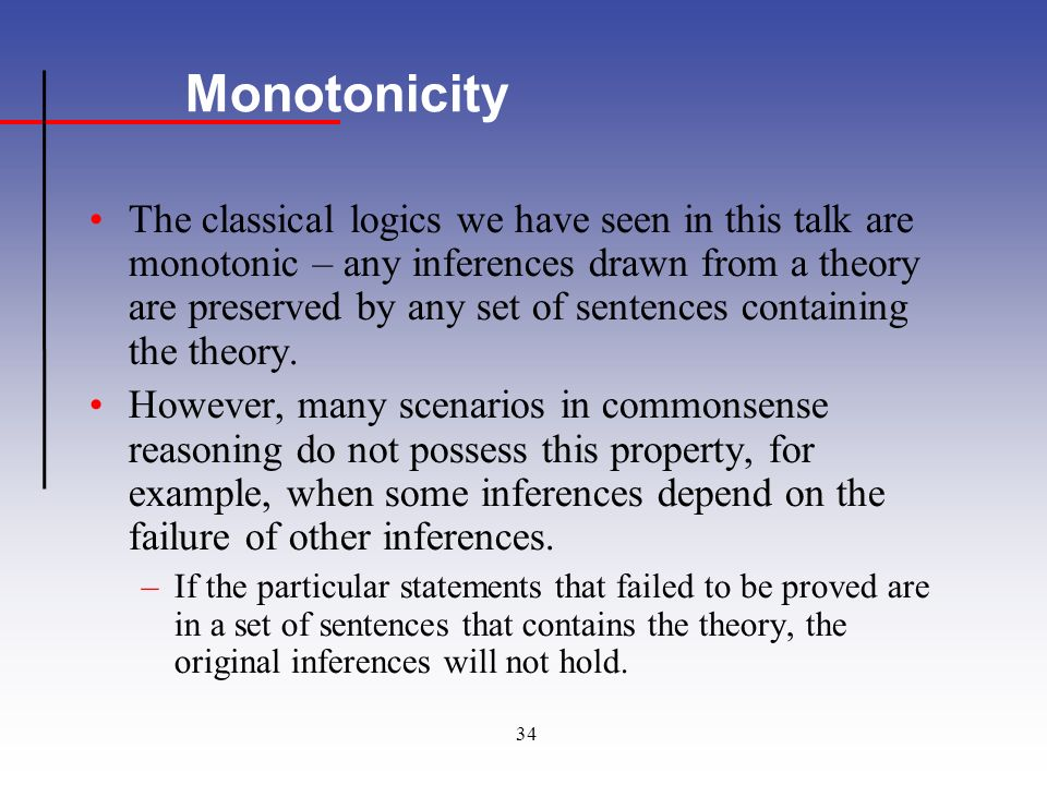 34 Monotonicity The classical logics we have seen in this talk are monotonic – any inferences drawn from a theory are preserved by any set of sentences containing the theory.