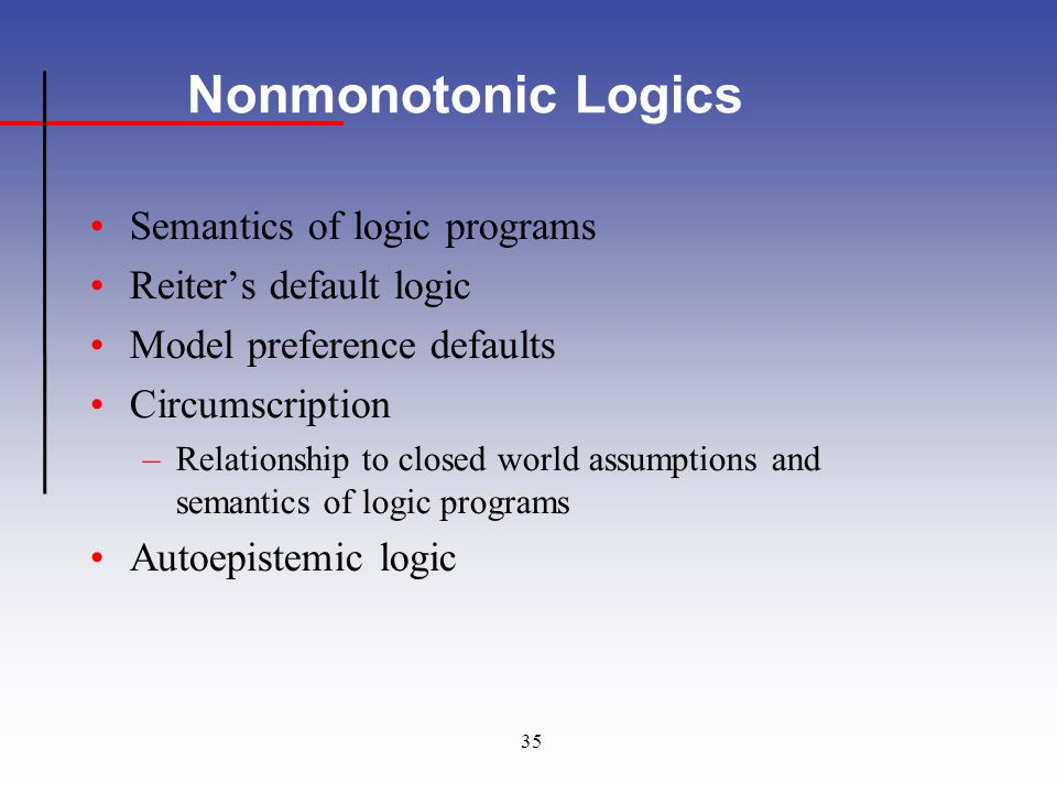 35 Nonmonotonic Logics Semantics of logic programs Reiters default logic Model preference defaults Circumscription –Relationship to closed world assumptions and semantics of logic programs Autoepistemic logic