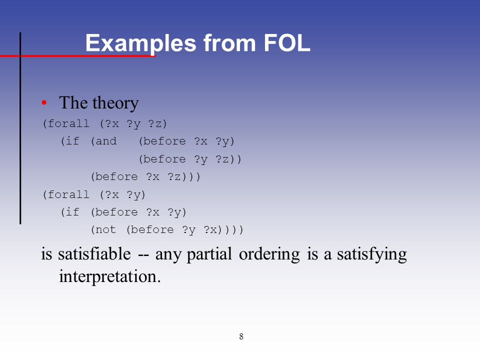 8 Examples from FOL The theory (forall (?x ?y ?z) (if(and(before ?x ?y) (before ?y ?z)) (before ?x ?z))) (forall (?x ?y) (if (before ?x ?y) (not (before ?y ?x)))) is satisfiable -- any partial ordering is a satisfying interpretation.