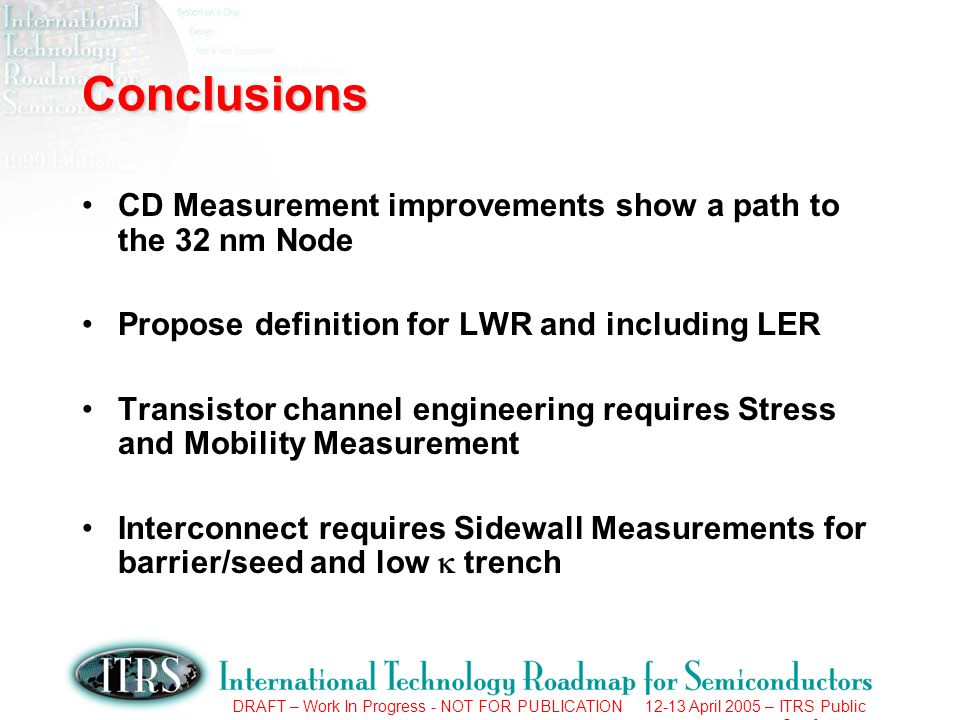 DRAFT – Work In Progress - NOT FOR PUBLICATION 12-13 April 2005 – ITRS Public Conference Conclusions CD Measurement improvements show a path to the 32