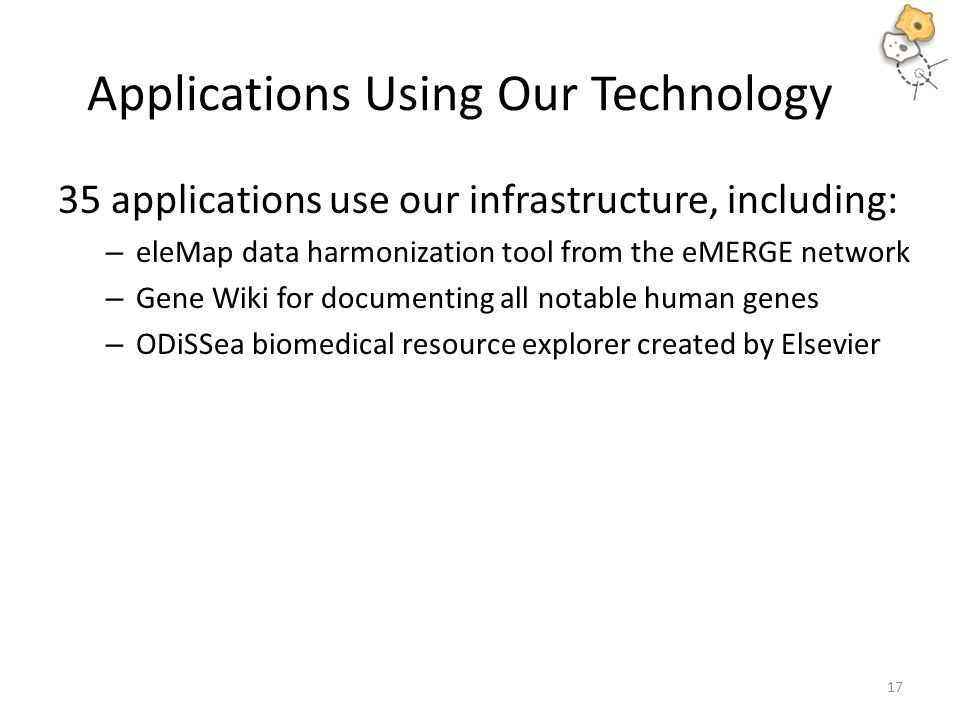 Applications Using Our Technology 35 applications use our infrastructure, including: – eleMap data harmonization tool from the eMERGE network – Gene Wiki for documenting all notable human genes – ODiSSea biomedical resource explorer created by Elsevier 17