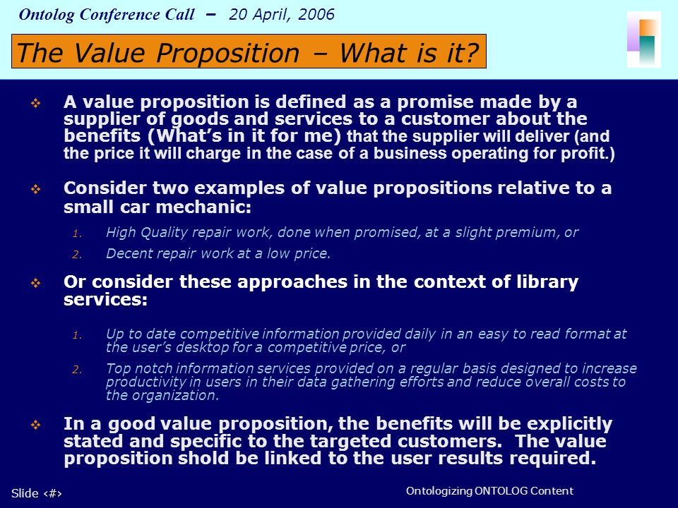 3 Slide 3 Ontolog Conference Call – 20 April, 2006 Ontologizing ONTOLOG Content A value proposition is defined as a promise made by a supplier of goods and services to a customer about the benefits (Whats in it for me) that the supplier will deliver (and the price it will charge in the case of a business operating for profit.) Consider two examples of value propositions relative to a small car mechanic: 1.