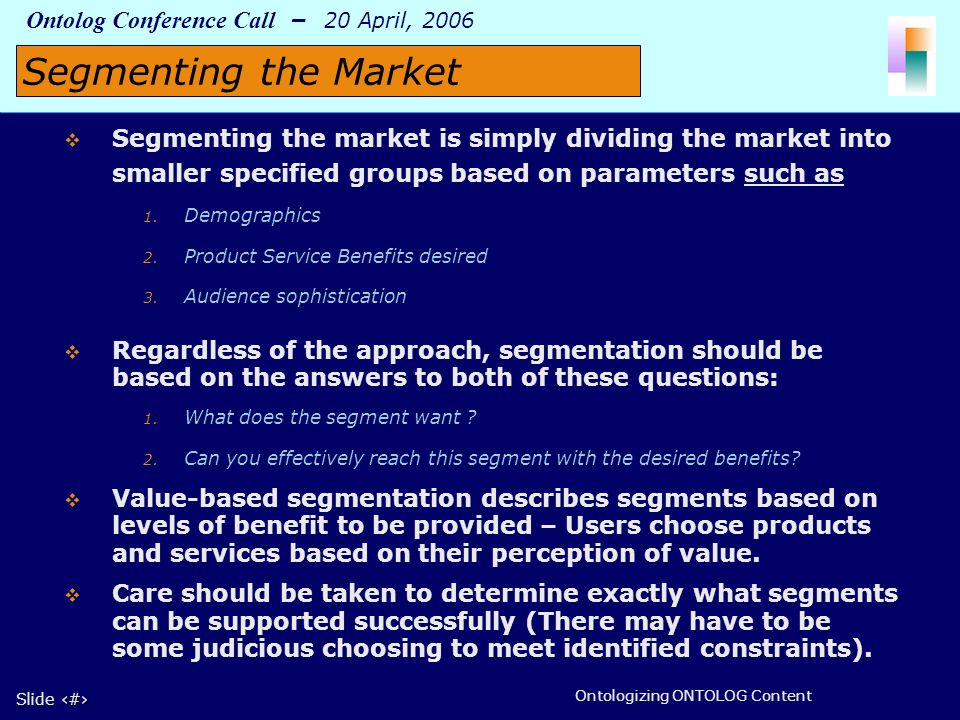 5 Slide 5 Ontolog Conference Call – 20 April, 2006 Ontologizing ONTOLOG Content Segmenting the market is simply dividing the market into smaller specified groups based on parameters such as 1.