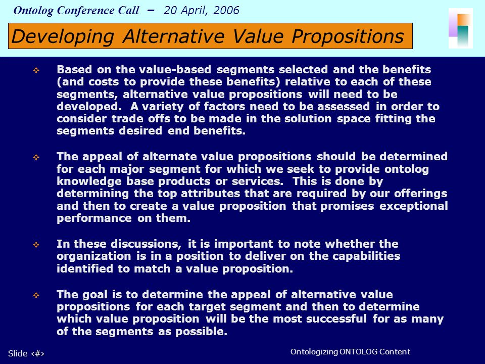 7 Slide 7 Ontolog Conference Call – 20 April, 2006 Ontologizing ONTOLOG Content Based on the value-based segments selected and the benefits (and costs to provide these benefits) relative to each of these segments, alternative value propositions will need to be developed.