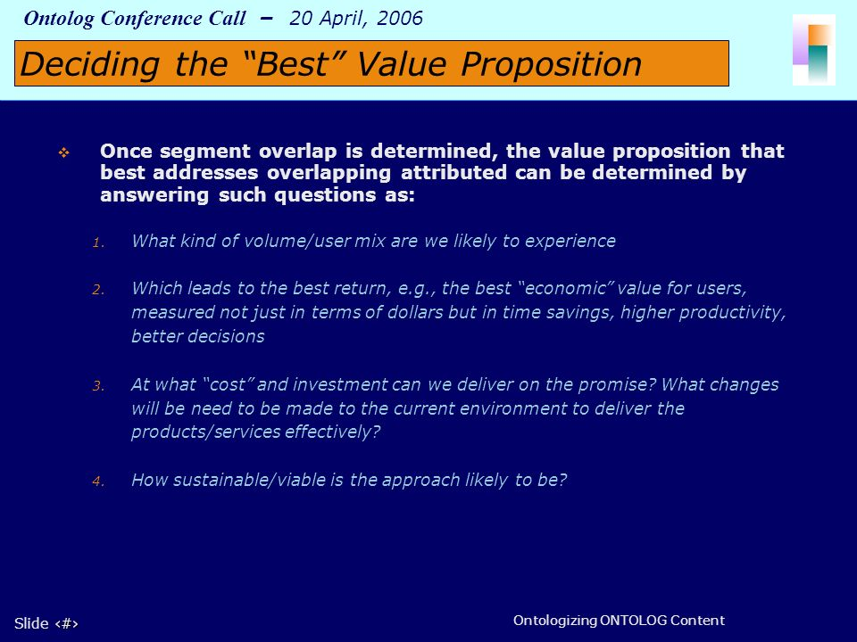 8 Slide 8 Ontolog Conference Call – 20 April, 2006 Ontologizing ONTOLOG Content Once segment overlap is determined, the value proposition that best addresses overlapping attributed can be determined by answering such questions as: 1.