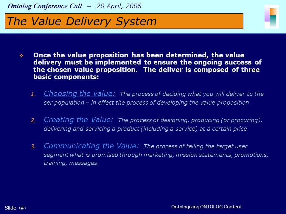 9 Slide 9 Ontolog Conference Call – 20 April, 2006 Ontologizing ONTOLOG Content Once the value proposition has been determined, the value delivery mus