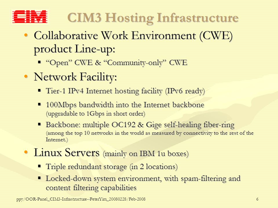 ppy/OOR-Panel_CIM3-Infrastructure--PeterYim_20080228/Feb-20086 CIM3 Hosting Infrastructure Collaborative Work Environment (CWE) product Line-up:Collaborative Work Environment (CWE) product Line-up: Open CWE & Community-only CWE Open CWE & Community-only CWE Network Facility:Network Facility: Tier-1 IPv4 Internet hosting facility (IPv6 ready) Tier-1 IPv4 Internet hosting facility (IPv6 ready) 100Mbps bandwidth into the Internet backbone (upgradable to 1Gbps in short order) 100Mbps bandwidth into the Internet backbone (upgradable to 1Gbps in short order) Backbone: multiple OC192 & Gige self-healing fiber-ring (among the top 10 networks in the world as measured by connectivity to the rest of the Internet.) Backbone: multiple OC192 & Gige self-healing fiber-ring (among the top 10 networks in the world as measured by connectivity to the rest of the Internet.) Linux Servers (mainly on IBM 1u boxes)Linux Servers (mainly on IBM 1u boxes) Triple redundant storage (in 2 locations) Triple redundant storage (in 2 locations) Locked-down system environment, with spam-filtering and content filtering capabilities Locked-down system environment, with spam-filtering and content filtering capabilities