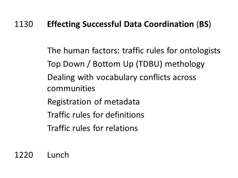 1130 Effecting Successful Data Coordination (BS) The human factors: traffic rules for ontologists Top Down / Bottom Up (TDBU) methology Dealing with vocabulary conflicts across communities Registration of metadata Traffic rules for definitions Traffic rules for relations 1220 Lunch