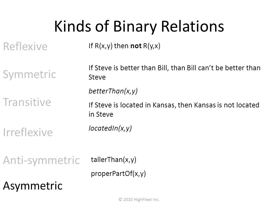 Reflexive Symmetric Transitive Irreflexive Anti-symmetric Asymmetric If R(x,y) then not R(y,x) If Steve is better than Bill, than Bill cant be better than Steve betterThan(x,y) If Steve is located in Kansas, then Kansas is not located in Steve locatedIn(x,y) tallerThan(x,y) properPartOf(x,y) Kinds of Binary Relations © 2010 HighFleet Inc.