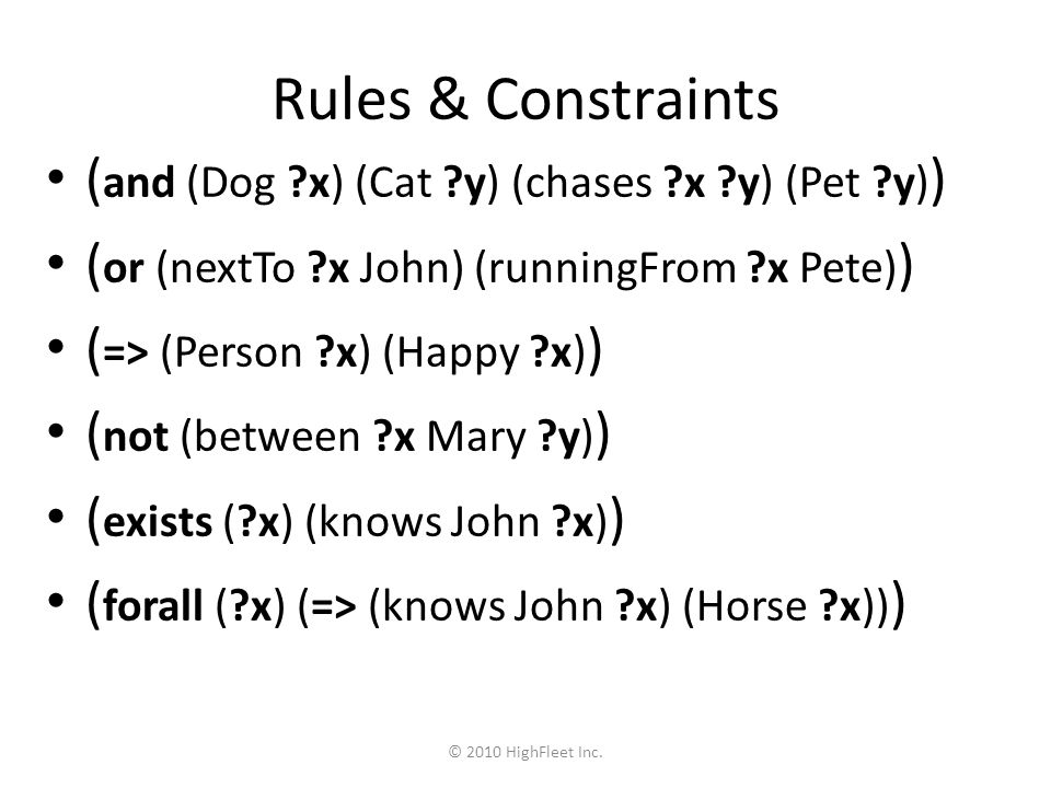( and (Dog x) (Cat y) (chases x y) (Pet y) ) ( or (nextTo x John) (runningFrom x Pete) ) ( => (Person x) (Happy x) ) ( not (between x Mary y) ) ( exists ( x) (knows John x) ) ( forall ( x) (=> (knows John x) (Horse x)) ) Rules & Constraints © 2010 HighFleet Inc.